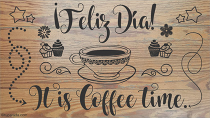 It is cofffee time, feliz día