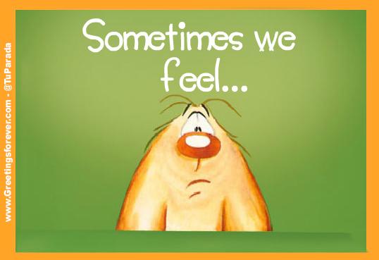 Sometimes we feel...